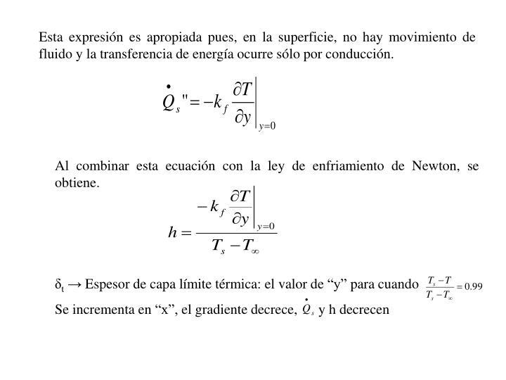 Esta expresin es apropiada pues, en la superficie, no hay movimiento de fluido y la transferencia de energa ocurre slo por conduccin.