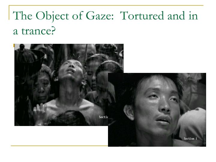 The object of gaze tortured and in a trance