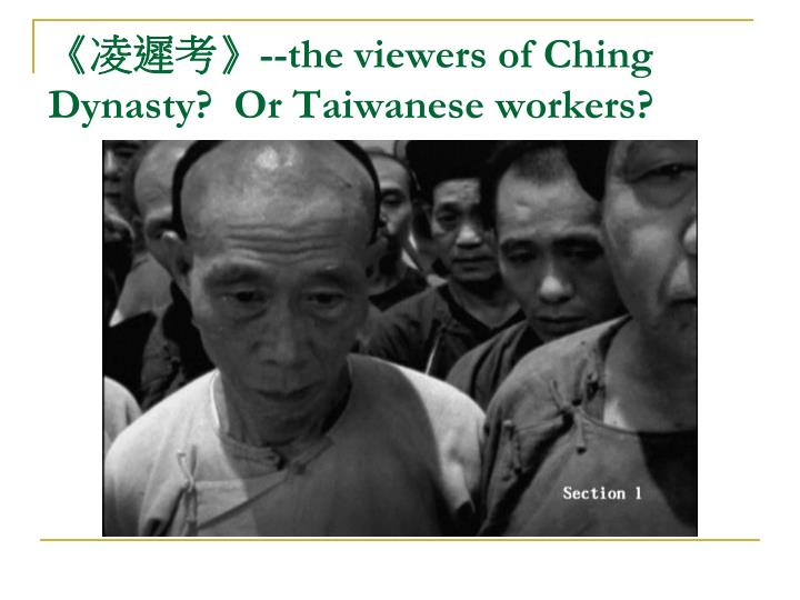 The viewers of ching dynasty or taiwanese workers