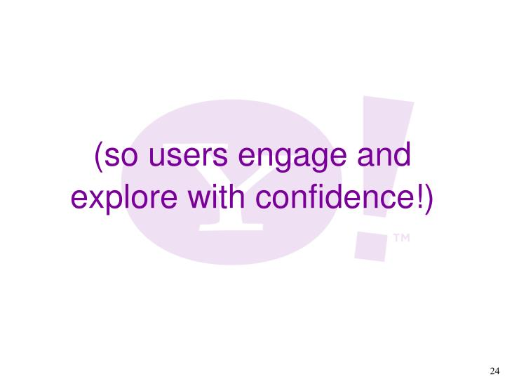 (so users engage and explore with confidence!)