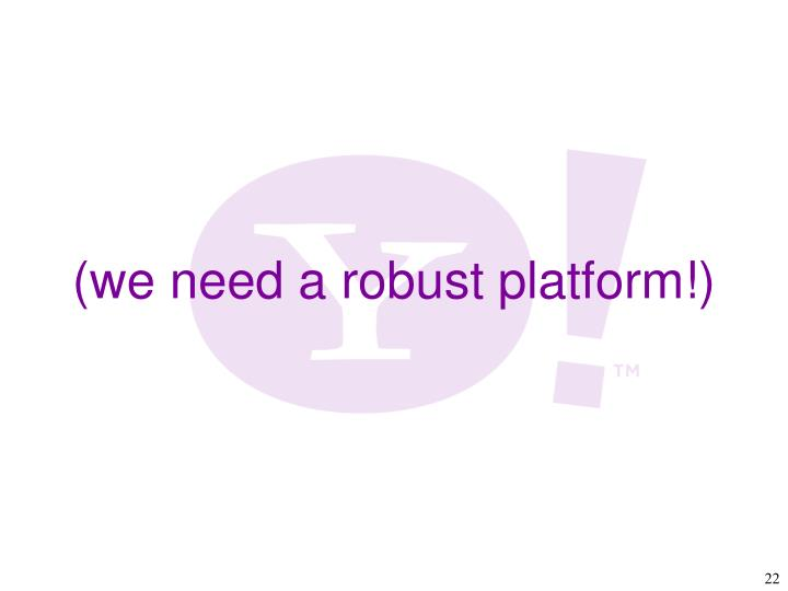 (we need a robust platform!)