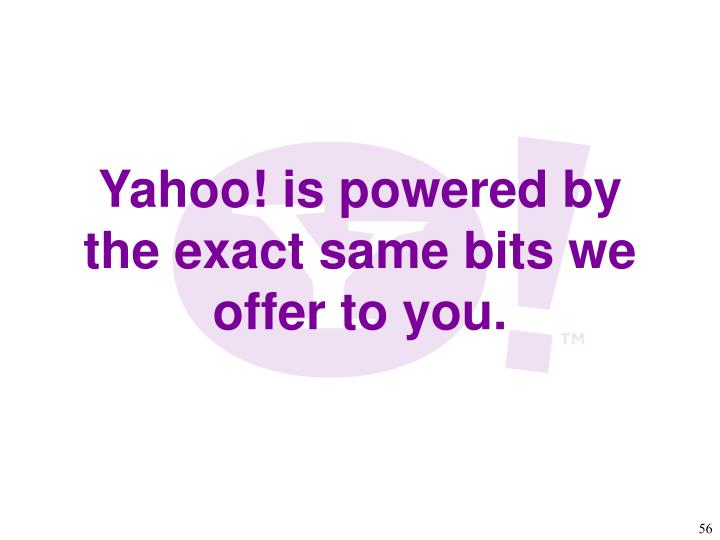 Yahoo! is powered by the exact same bits we offer to you.