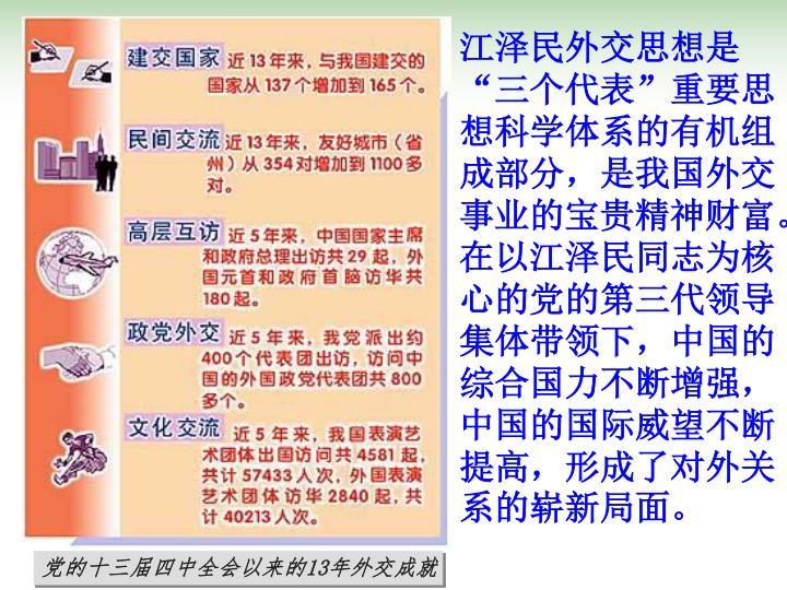 """江泽民外交思想是""""三个代表""""重要思想科学体系的有机组成部分,是我国外交事业的宝贵精神财富。在以江泽民同志为核心的党的第三代领导集体带领下,中国的综合国力不断增强,中国的国际威望不断提高,形成了对外关系的崭新局面。"""