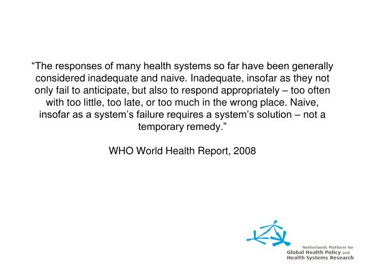 """The responses of many health systems so far have been generally considered inadequate and naive. Inadequate, insofar as they not only fail to anticipate, but also to respond appropriately – too often with too little, too late, or too much in the wrong place. Naive, insofar as a system's failure requires a system's solution – not a temporary remedy."""