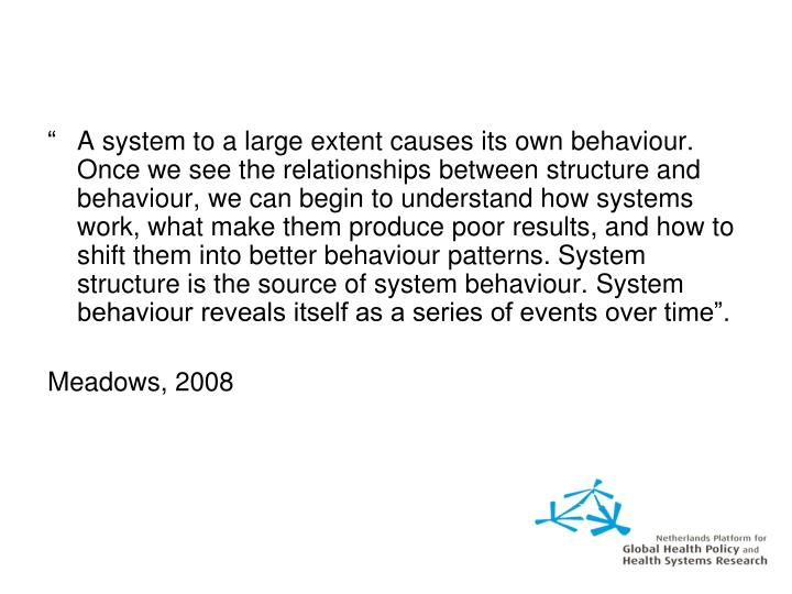 """A system to a large extent causes its own behaviour. Once we see the relationships between structure and behaviour, we can begin to understand how systems work, what make them produce poor results, and how to shift them into better behaviour patterns. System structure is the source of system behaviour. System behaviour reveals itself as a series of events over time""."