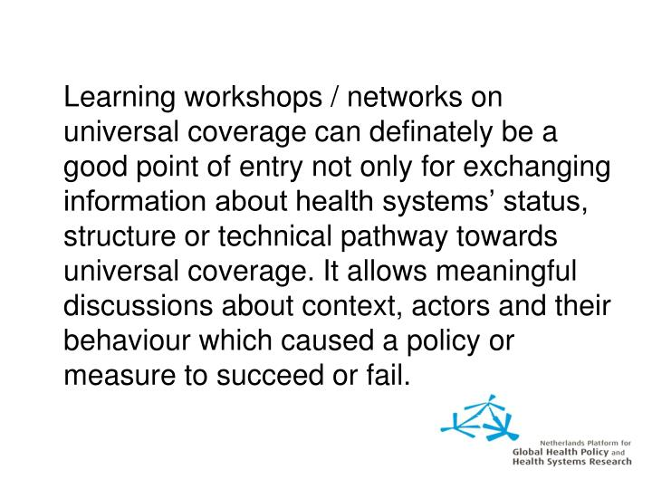 Learning workshops / networks on universal coverage can definately be a good point of entry not only for exchanging information about health systems' status, structure or technical pathway towards universal coverage. It allows meaningful discussions about context, actors and their behaviour which caused a policy or measure to succeed or fail.