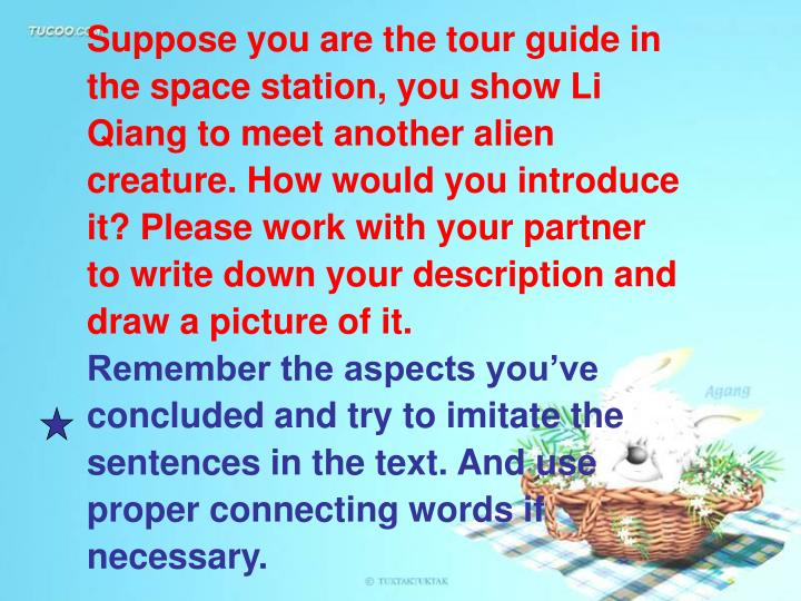 Suppose you are the tour guide in the space station, you show Li Qiang to meet another alien creature. How would you introduce it? Please work with your partner to write down your description and draw a picture of it.