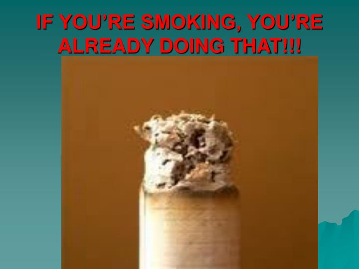 IF YOU'RE SMOKING, YOU'RE ALREADY DOING THAT!!!