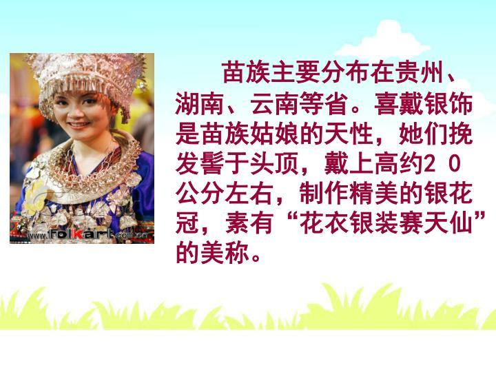 苗族主要分布在贵州、湖南、云南等省。喜戴银饰是苗族姑娘的天性,她们挽发髻于头顶,戴上高约