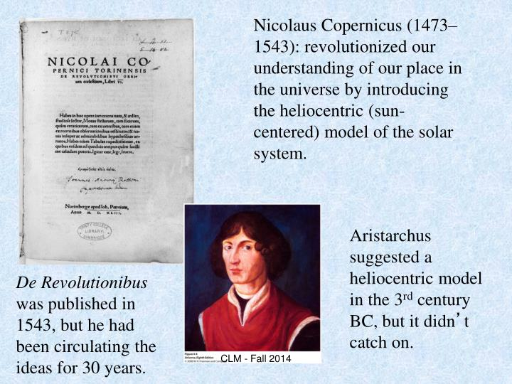 Nicolaus Copernicus (1473–1543): revolutionized our understanding of our place in the universe by introducing the heliocentric (sun-centered) model of the solar system.