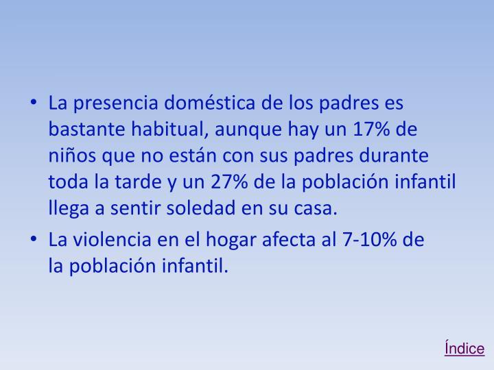 La presencia doméstica de los padres es bastante habitual, aunque hay un 17% de niños que no están con sus padres durante toda la tarde y un 27% de la población infantil llega a sentir soledad en su casa.