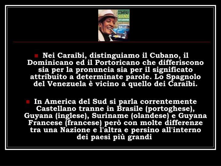Nei Caraibi, distinguiamo il Cubano, il Dominicano ed il Portoricano che differiscono sia per la pronuncia sia per il significato attribuito a determinate parole. Lo Spagnolo del Venezuela  vicino a quello dei Caraibi.