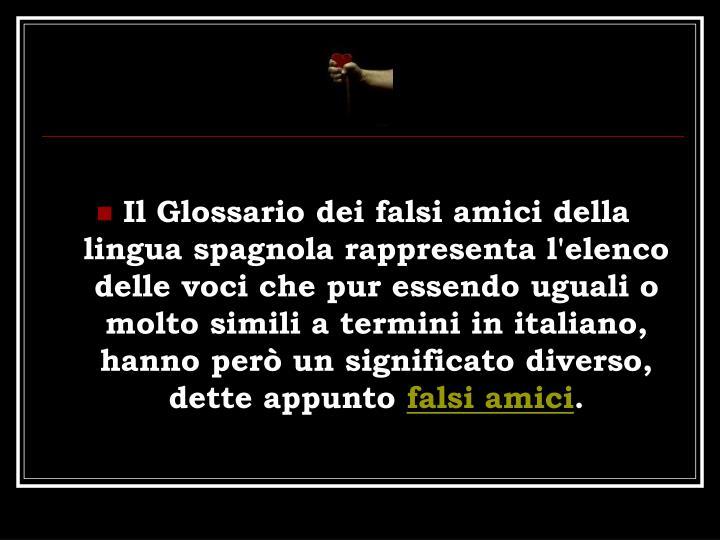 Il Glossario dei falsi amici della lingua spagnola rappresenta l'elenco delle voci che pur essendo uguali o molto simili a termini in italiano, hanno per un significato diverso, dette appunto
