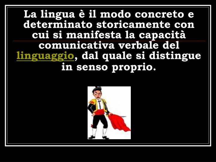 La lingua  il modo concreto e determinato storicamente con cui si manifesta la capacit comunicativa verbale del
