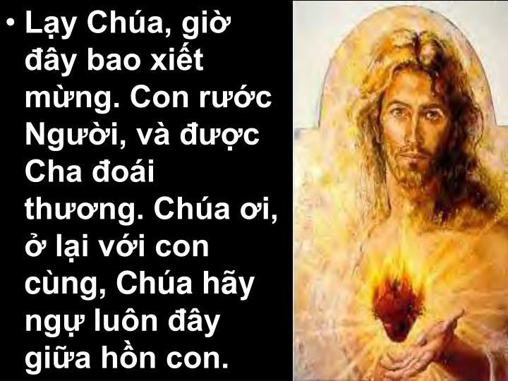 Lạy Chúa, giờ đây bao xiết mừng. Con rước Người, và được Cha đoái thương. Chúa ơi, ở lại với con cùng, Chúa hãy ngự luôn đây giữa hồn con.