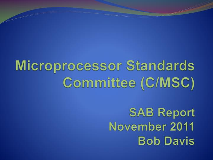 Microprocessor standards committee c msc sab report november 2011 bob davis