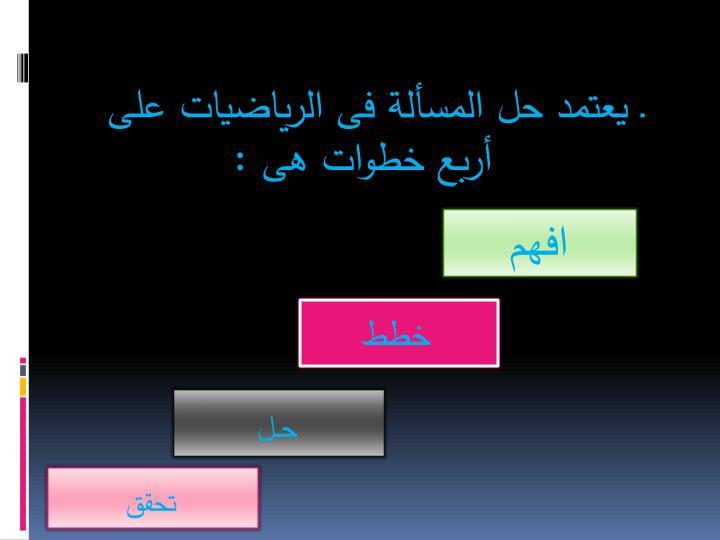 ـ يعتمد حل المسألة فى الرياضيات على أربع خطوات هى :