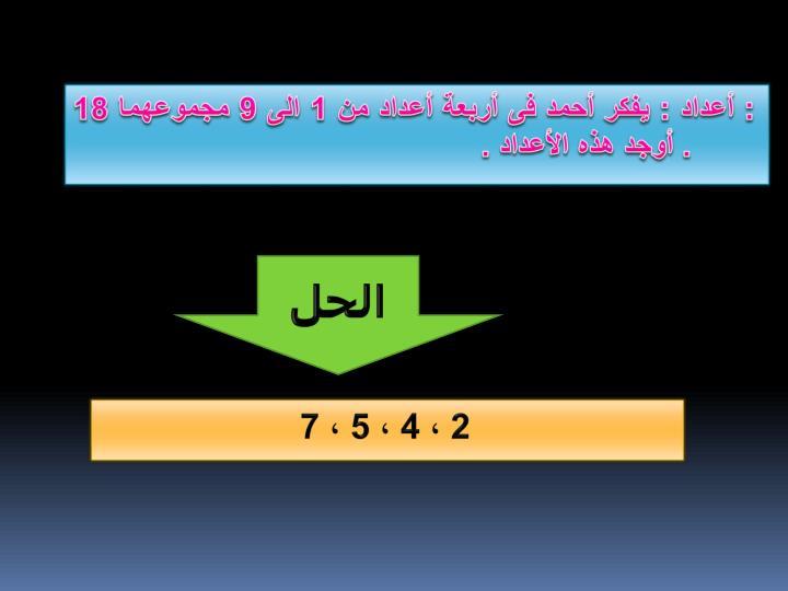 : أعداد : يفكر أحمد فى أربعة أعداد من 1 الى 9 مجموعهما 18 . أوجد هذه الأعداد .