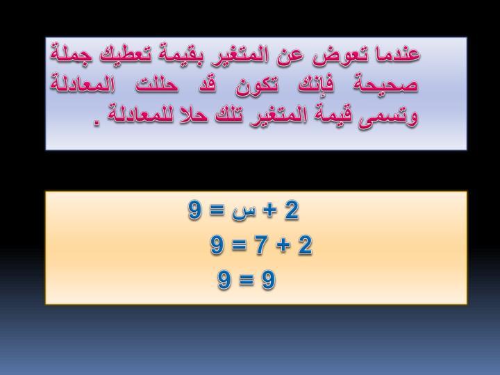 عندما تعوض عن المتغير بقيمة تعطيك جملة صحيحة فإنك تكون قد حللت المعادلة وتسمى قيمة المتغير تلك حلا للمعادلة .