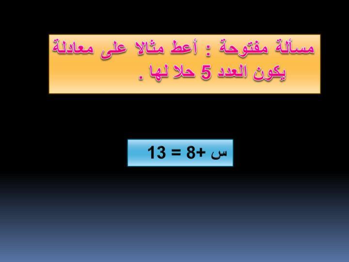 مسألة مفتوحة : أعط مثالا على معادلة يكون العدد 5 حلا لها .