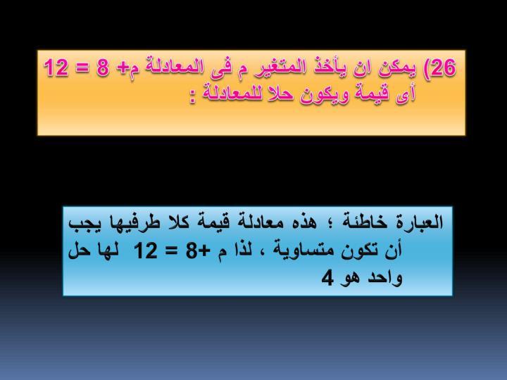 26) يمكن ان يأخذ المتغير م فى المعادلة م+ 8 = 12 أى قيمة ويكون حلا للمعادلة :