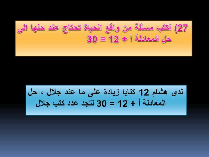 27) أكتب مسألة من واقع الحياة تحتاج عند حلها الى حل المعادلة أ + 12 = 30