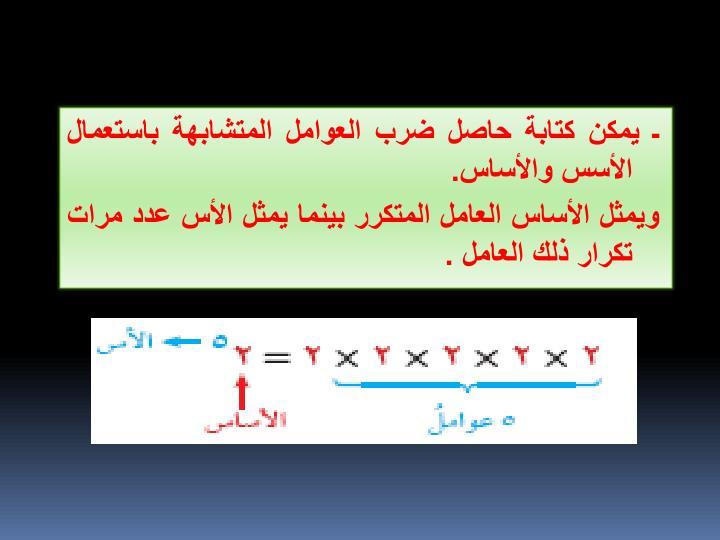 ـ يمكن كتابة حاصل ضرب العوامل المتشابهة باستعمال الأسس والأساس.