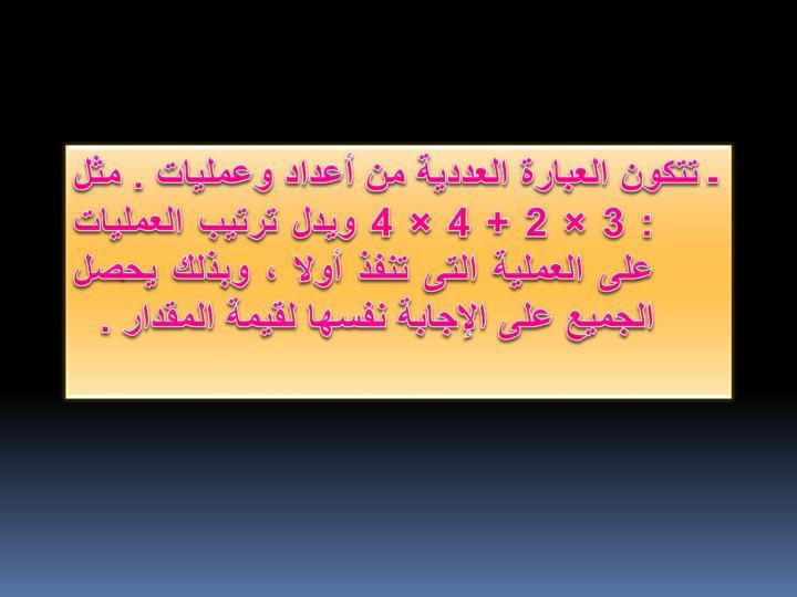 ـ تتكون العبارة العددية من أعداد وعمليات . مثل : 3 × 2 + 4 × 4 ويدل ترتيب العمليات على العملية التى تنفذ أولا ، وبذلك يحصل الجميع على الإجابة نفسها لقيمة المقدار .