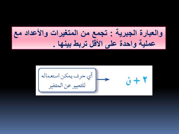 والعبارة الجبرية : تجمع من المتغيرات والأعداد مع عملية واحدة على الأقل تربط بينها .