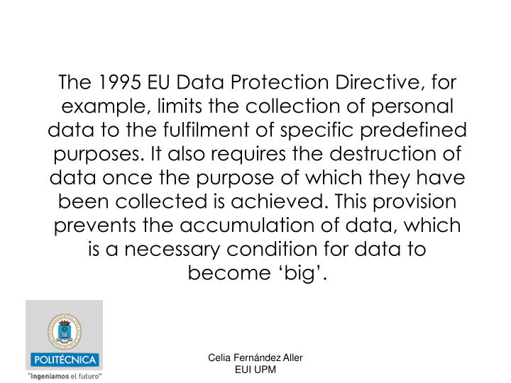 The 1995 EU Data Protection Directive, for example, limits the collection of personal data to the fulfilment of specific predefined purposes. It also requires the destruction of data once the purpose of which they have been collected is achieved. This provision prevents the accumulation of data, which is a necessary condition for data to become 'big'.