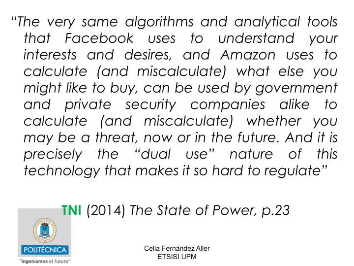 """""""The very same algorithms and analytical tools that Facebook uses to understand your interests and desires, and Amazon uses to calculate (and miscalculate) what else you might like to buy, can be used by government and private security companies alike to calculate (and miscalculate) whether you may be a threat, now or in the future. And it is precisely the """"dual use"""" nature of this technology that makes it so hard to regulate"""""""