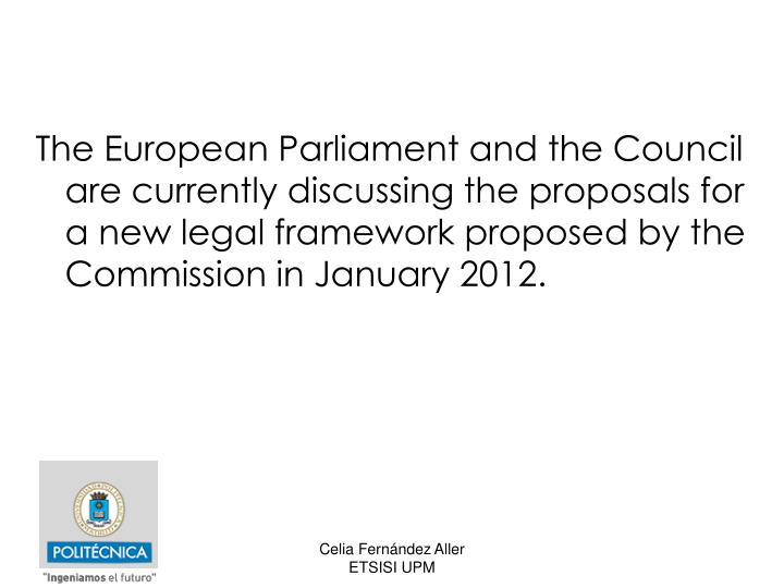 The European Parliament and the Council are currently discussing the proposals for a new legal framework proposed by the Commission in January 2012.