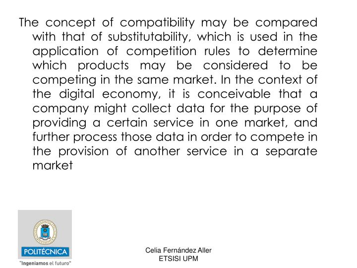 The concept of compatibility may be compared with that of substitutability, which is used in the application of competition rules to determine which products may be considered to be competing in the same market. In the context of the digital economy, it is conceivable that a company might collect data for the purpose of providing a certain service in one market, and further process those data in order to compete in the provision of another service in a separate market