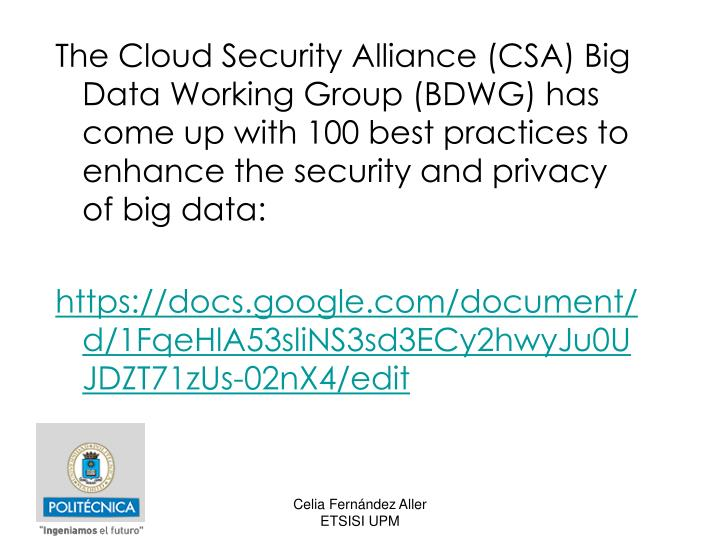 The Cloud Security Alliance (CSA) Big Data Working Group (BDWG) has come up with 100 best practices to enhance the security and privacy of big data: