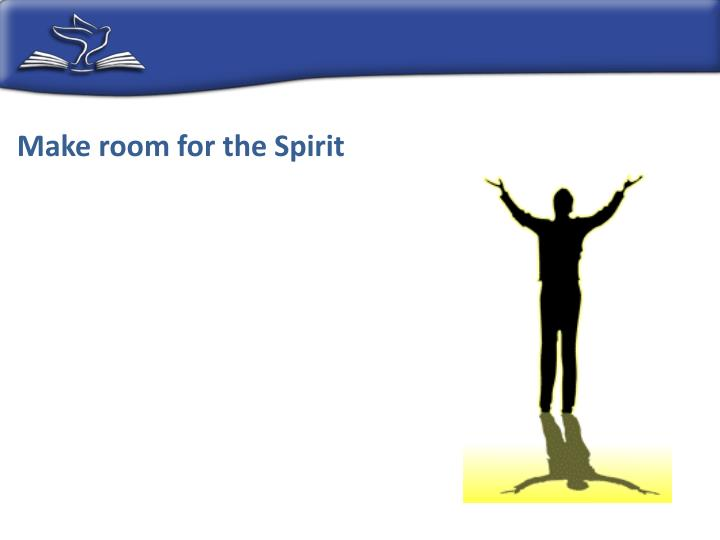 Make room for the Spirit