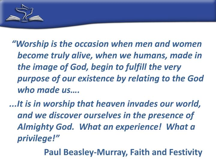 """Worship is the occasion when men and women become truly alive, when we humans, made in the image of God, begin to fulfill the very purpose of our existence by relating to the God who made us…."