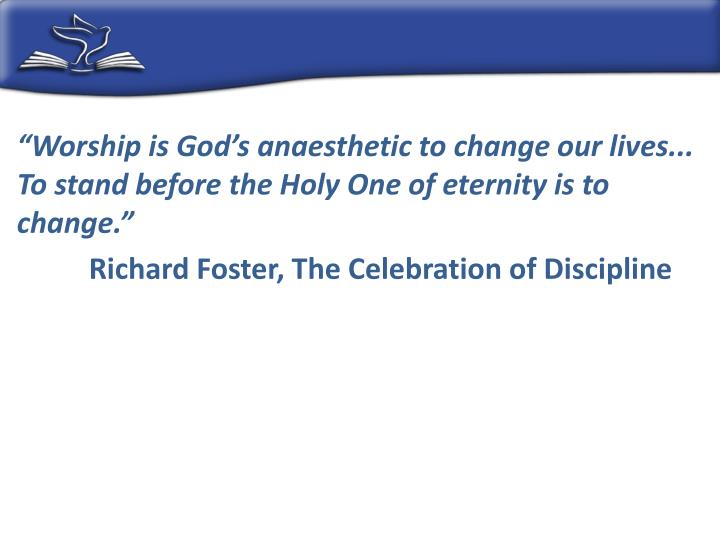 """Worship is God's anaesthetic to change our lives... To stand before the Holy One of eternity is to change."""