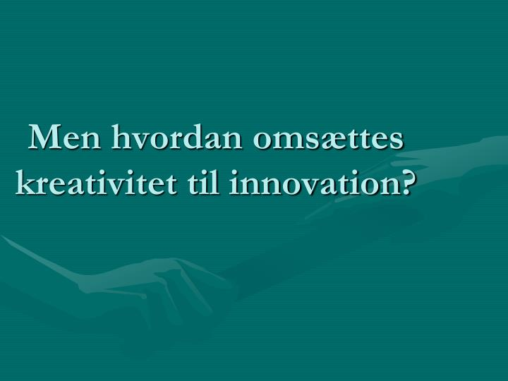 Men hvordan omsættes kreativitet til innovation?