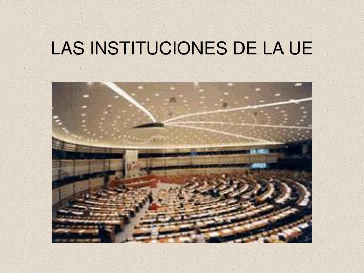 LAS INSTITUCIONES DE LA UE