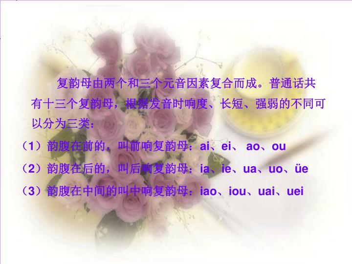 复韵母由两个和三个元音因素复合而成。普通话共有十三个复韵母,根据发音时响度、长短、强弱的不同可以分为三类: