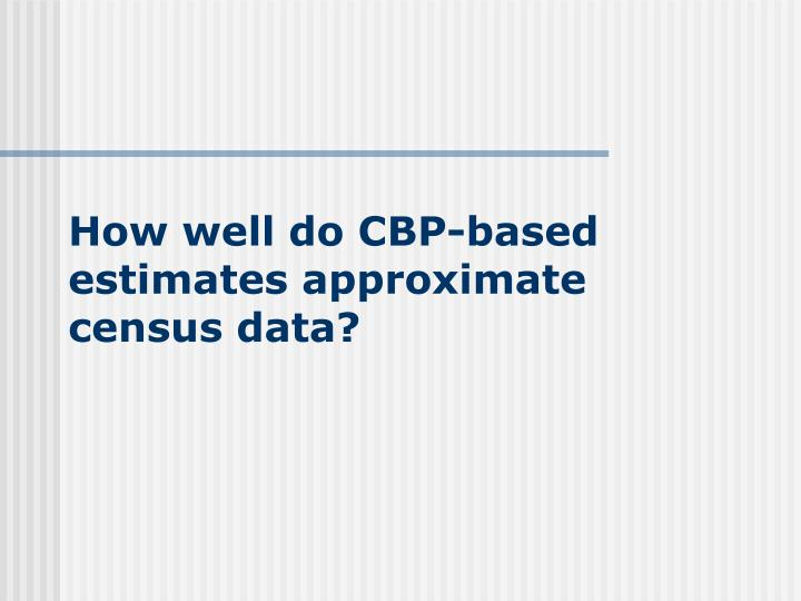 How well do CBP-based estimates approximate census data?