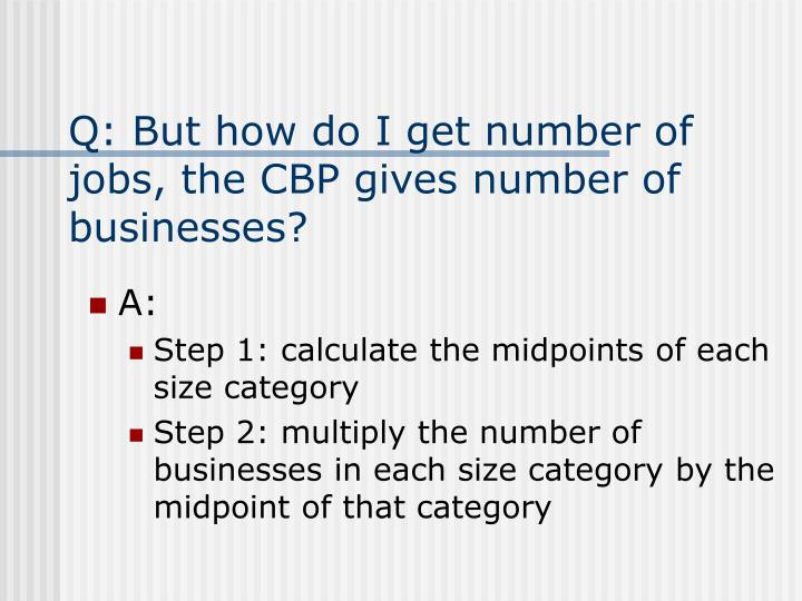 Q: But how do I get number of jobs, the CBP gives number of businesses?