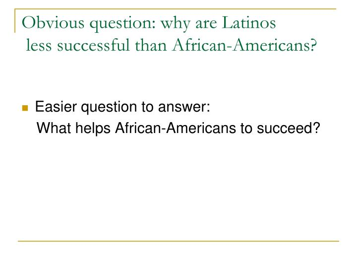 Obvious question: why are Latinos