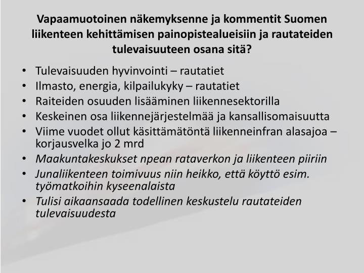 Vapaamuotoinen näkemyksenne ja kommentit Suomen liikenteen kehittämisen painopistealueisiin ja rautateiden tulevaisuuteen osana sitä?
