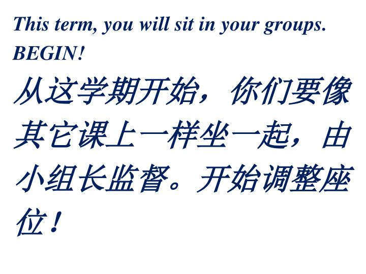 This term, you will sit in your groups.