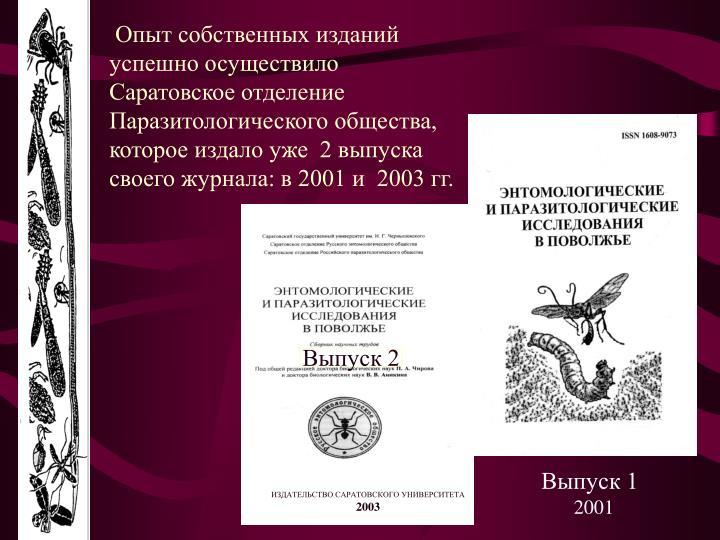 Опыт собственных изданий успешно осуществило Саратовское отделение Паразитологического общества, которое издало уже  2 выпуска своего журнала: в 2001 и  2003 гг.