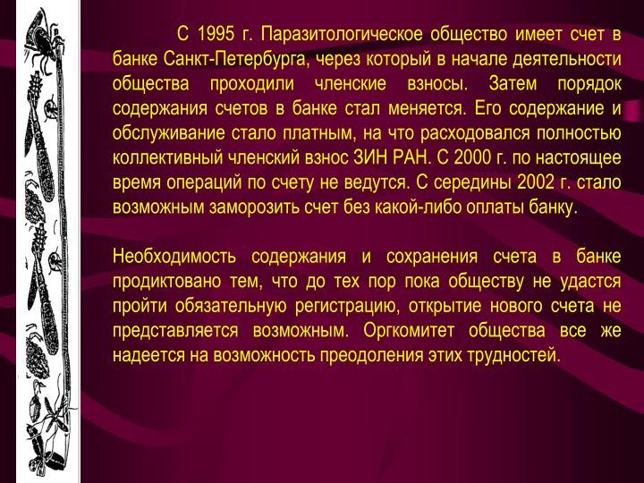 С 1995 г. Паразитологическое общество имеет счет в банке Санкт-Петербурга, через который в начале деятельности общества проходили членские взносы. Затем порядок содержания счетов в банке стал меняется. Его содержание и обслуживание стало платным, на что расходовался полностью коллективный членский взнос ЗИН РАН. С 2000 г. по настоящее время операций по счету не ведутся. С середины 2002 г. стало возможным заморозить счет без какой-либо оплаты банку.