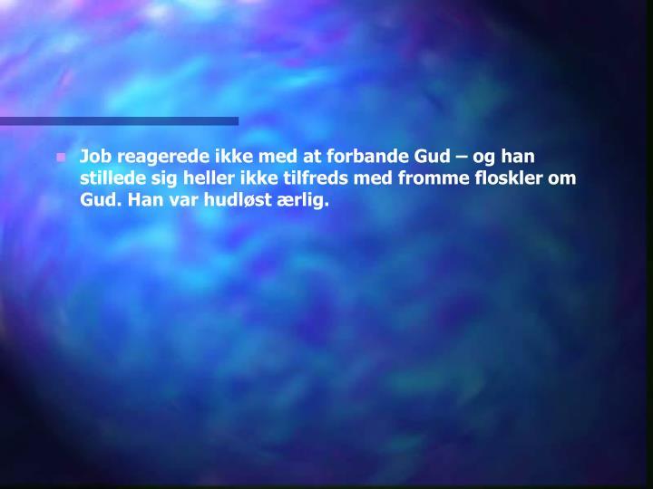 Job reagerede ikke med at forbande Gud – og han stillede sig heller ikke tilfreds med fromme floskler om Gud. Han var hudløst ærlig.