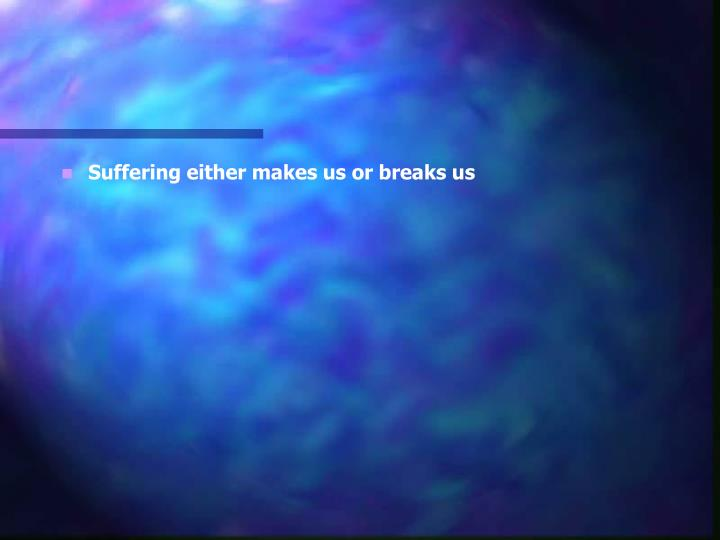 Suffering either makes us or breaks us