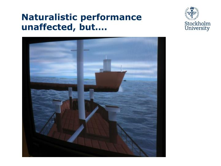 Naturalistic performance unaffected, but….